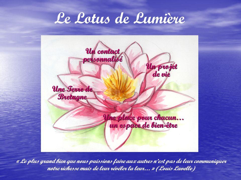 Le Lotus de Lumière Une place pour chacun… un espace de bien-être Un projet de vie Un contact personnalisé Une Terre de Bretagne « Le plus grand bien que nous puissions faire aux autres nest pas de leur communiquer notre richesse mais de leur révéler la leur… » (Louis Lavelle)