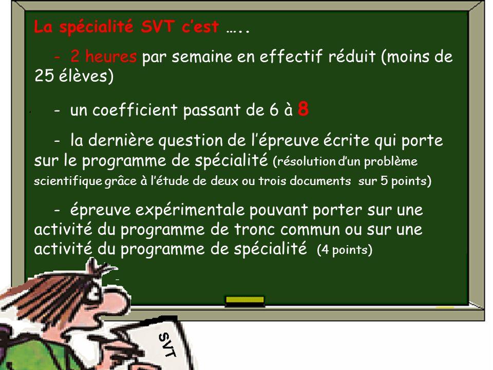 La spécialité SVT cest ….. - 2 heures par semaine en effectif réduit (moins de 25 élèves) - un coefficient passant de 6 à 8 - la dernière question de