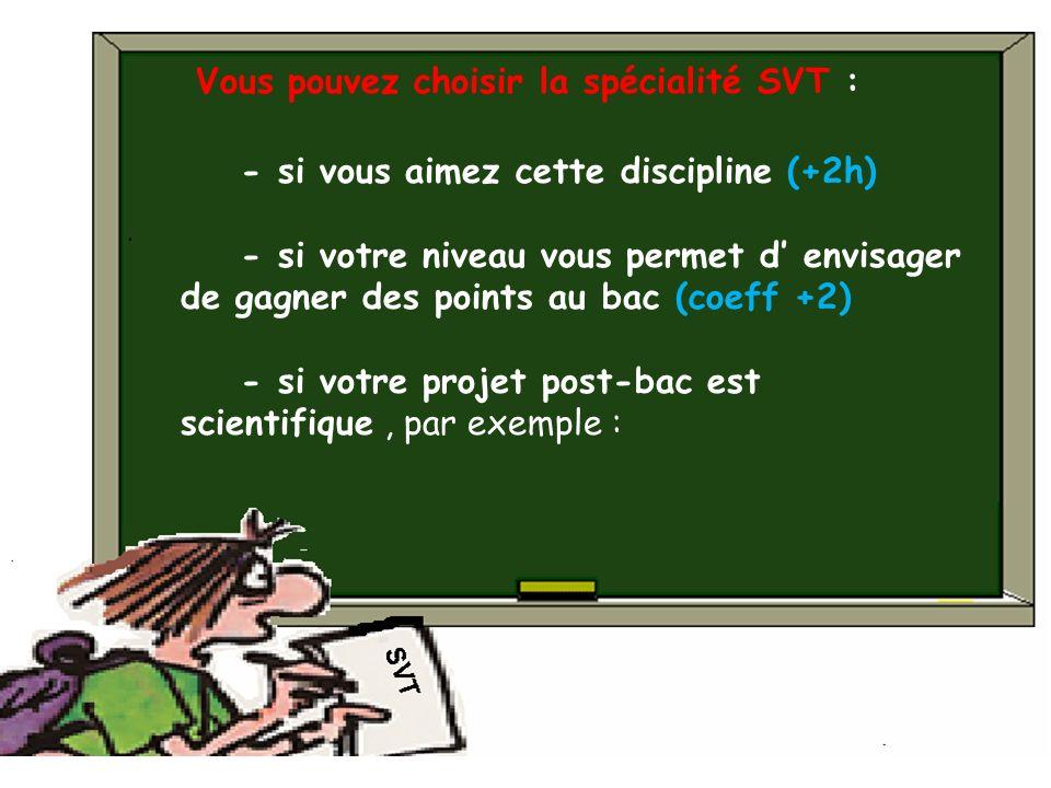 Vous pouvez choisir la spécialité SVT : - si vous aimez cette discipline (+2h) - si votre niveau vous permet d envisager de gagner des points au bac (