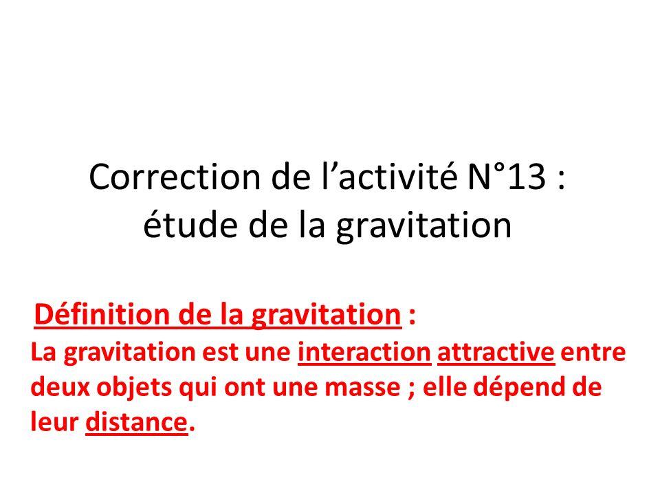 Correction de lactivité N°13 : étude de la gravitation Définition de la gravitation : La gravitation est une interaction attractive entre deux objets