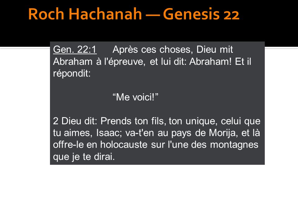 Gen. 22:1 Après ces choses, Dieu mit Abraham à l'épreuve, et lui dit: Abraham! Et il répondit: Me voici! 2 Dieu dit: Prends ton fils, ton unique, celu