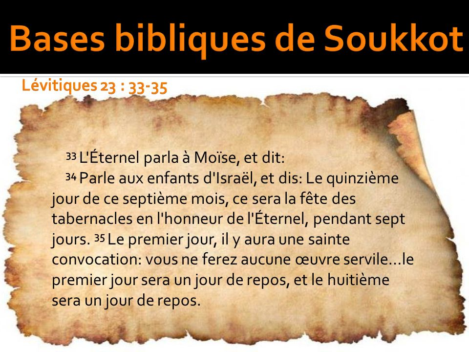33 L'Éternel parla à Moïse, et dit: 34 Parle aux enfants d'Israël, et dis: Le quinzième jour de ce septième mois, ce sera la fête des tabernacles en l
