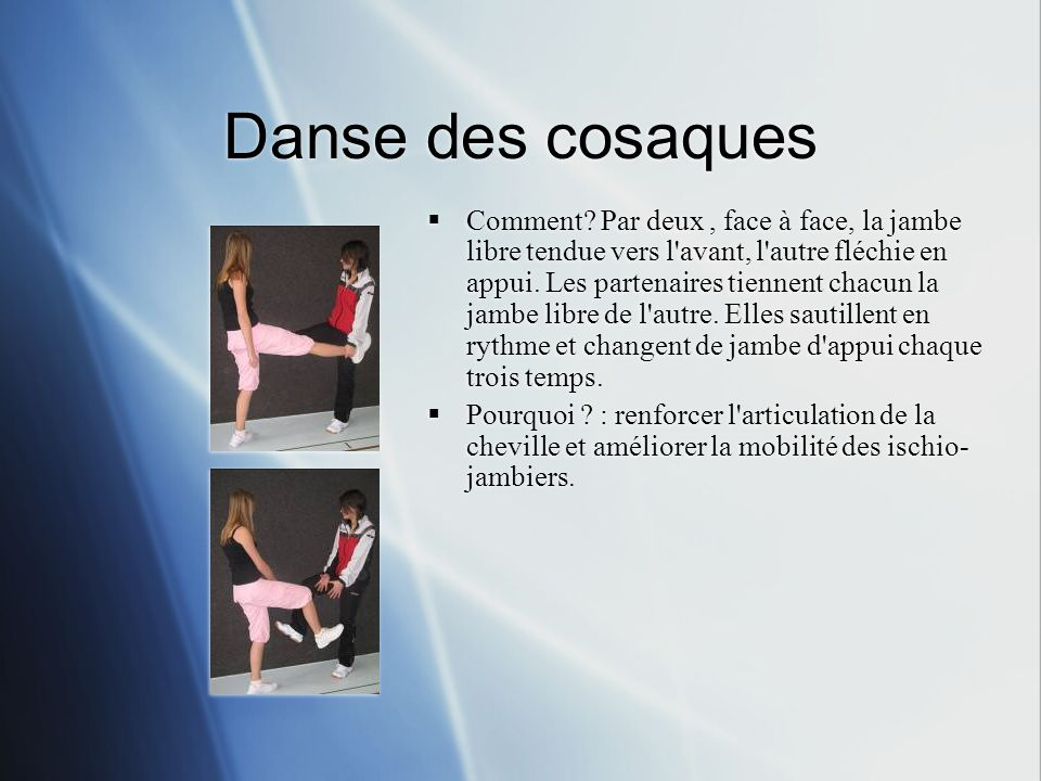 Danse des cosaques Comment? Par deux, face à face, la jambe libre tendue vers l'avant, l'autre fléchie en appui. Les partenaires tiennent chacun la ja