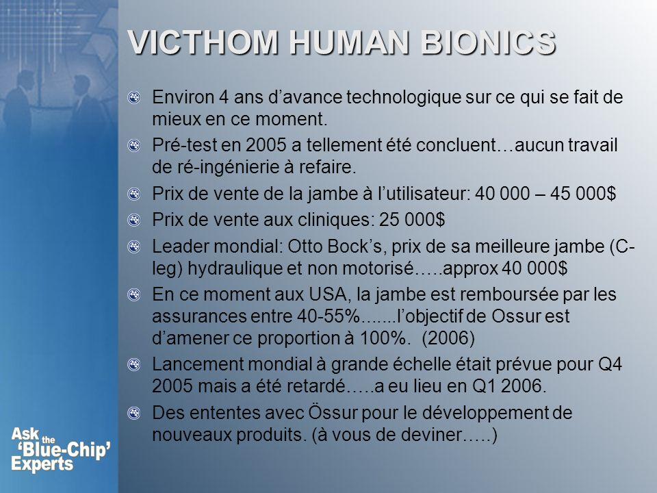 VICTHOM HUMAN BIONICS Environ 4 ans davance technologique sur ce qui se fait de mieux en ce moment. Pré-test en 2005 a tellement été concluent…aucun t