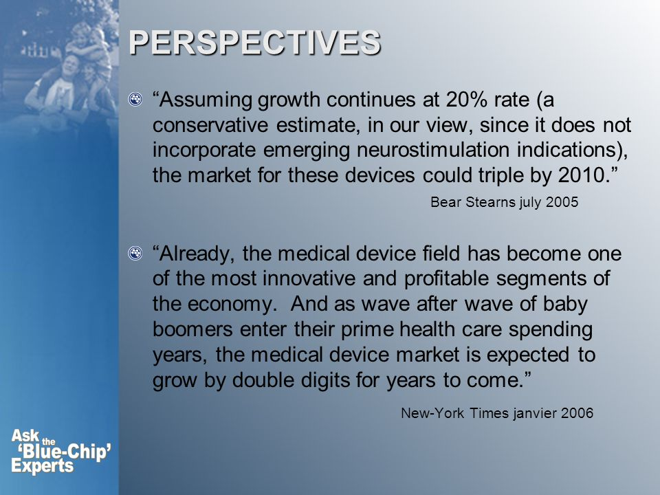 PERSPECTIVES Assuming growth continues at 20% rate (a conservative estimate, in our view, since it does not incorporate emerging neurostimulation indications), the market for these devices could triple by 2010.