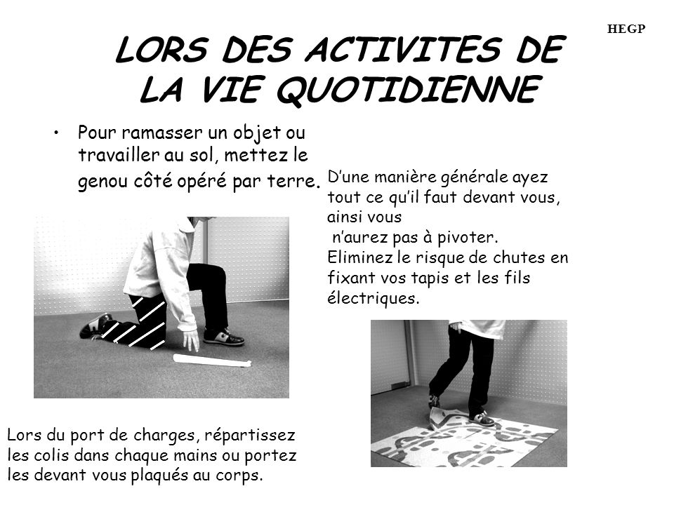 LORS DES ACTIVITES DE LA VIE QUOTIDIENNE Pour ramasser un objet ou travailler au sol, mettez le genou côté opéré par terre.