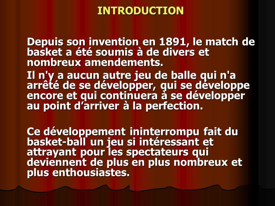 Depuis son invention en 1891, le match de basket a été soumis à de divers et nombreux amendements. Il n'y a aucun autre jeu de balle qui n'a arrêté de