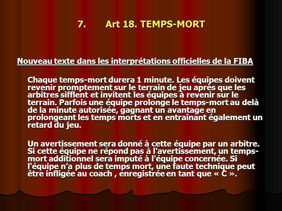 7. Art 18. TEMPS-MORT Nouveau texte dans les interprétations officielles de la FIBA Chaque temps-mort durera 1 minute. Les équipes doivent revenir pro
