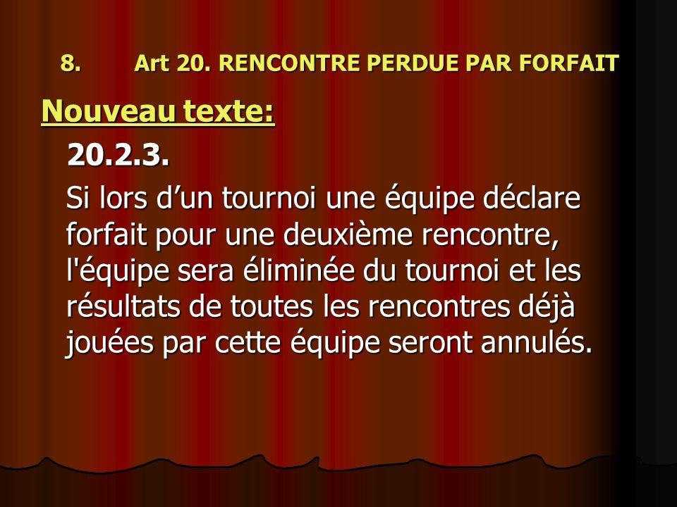 8. Art 20. RENCONTRE PERDUE PAR FORFAIT Nouveau texte: 20.2.3. Si lors dun tournoi une équipe déclare forfait pour une deuxième rencontre, l'équipe se