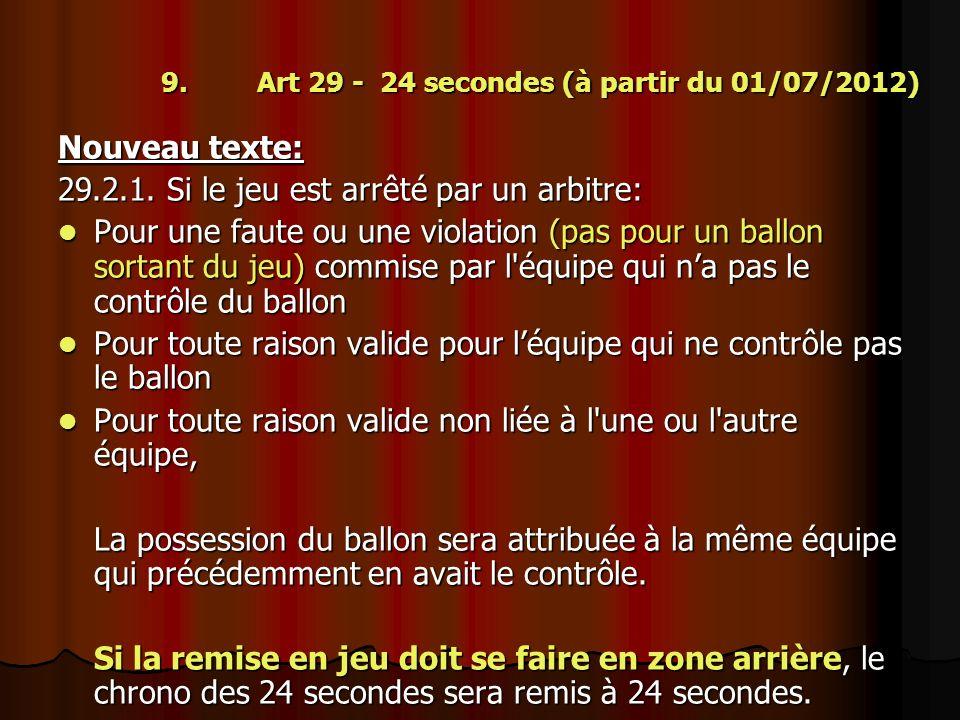 9. Art 29 - 24 secondes (à partir du 01/07/2012) Nouveau texte: 29.2.1. Si le jeu est arrêté par un arbitre: Pour une faute ou une violation (pas pour