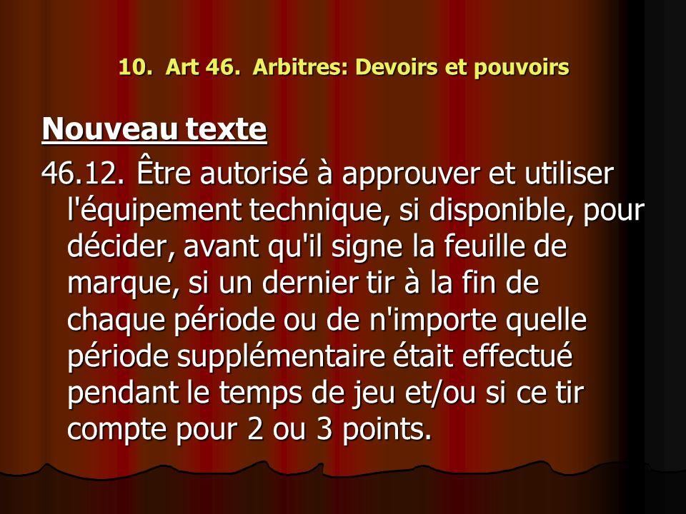 10. Art 46. Arbitres: Devoirs et pouvoirs Nouveau texte 46.12. Être autorisé à approuver et utiliser l'équipement technique, si disponible, pour décid