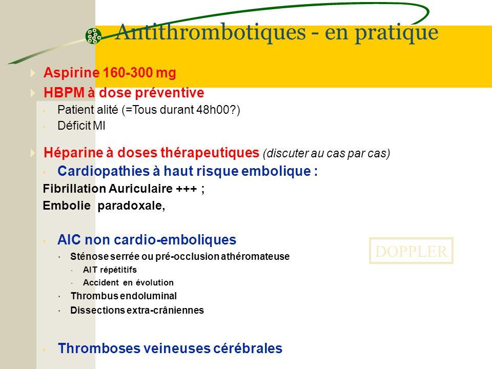 Aspirine 160-300 mg HBPM à dose préventive Patient alité (=Tous durant 48h00?) Déficit MI Héparine à doses thérapeutiques (discuter au cas par cas) Ca