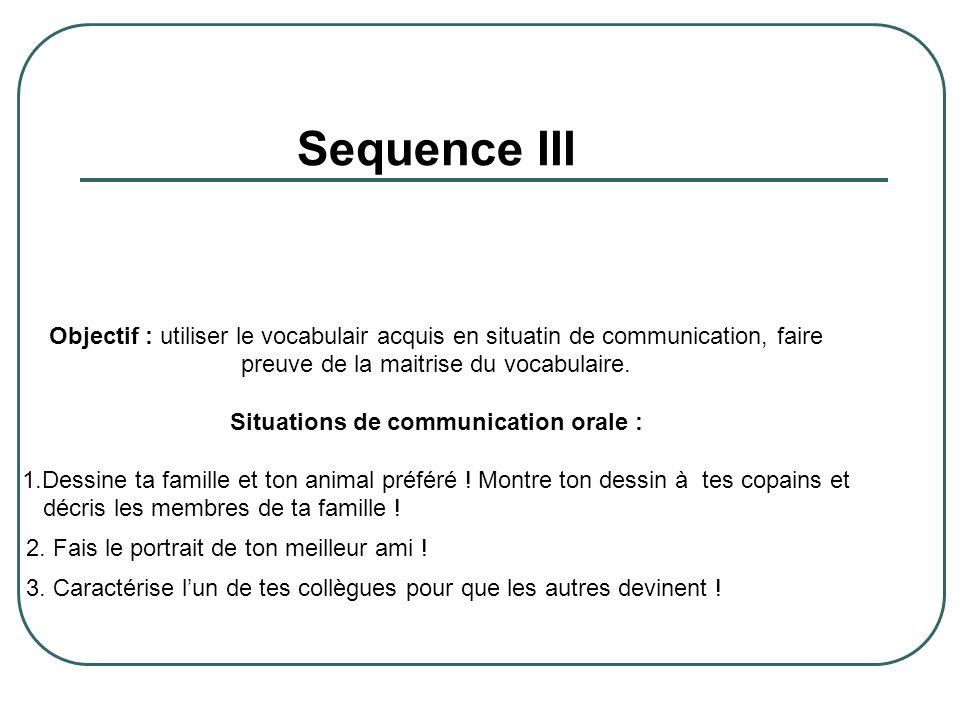 Sequence III Objectif : utiliser le vocabulair acquis en situatin de communication, faire preuve de la maitrise du vocabulaire. Situations de communic