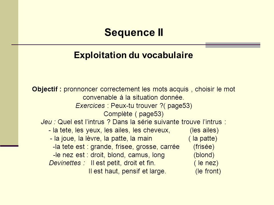Sequence II Exploitation du vocabulaire Objectif : pronnoncer correctement les mots acquis, choisir le mot convenable à la situation donnée. Exercices