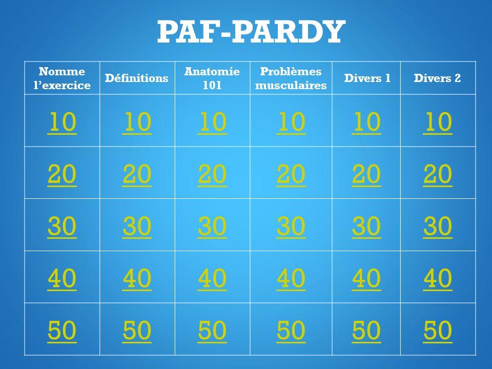 PAF-PARDY Nomme lexercice Définitions Anatomie 101 Problèmes musculaires Divers 1Divers 2 10 20 30 40 50