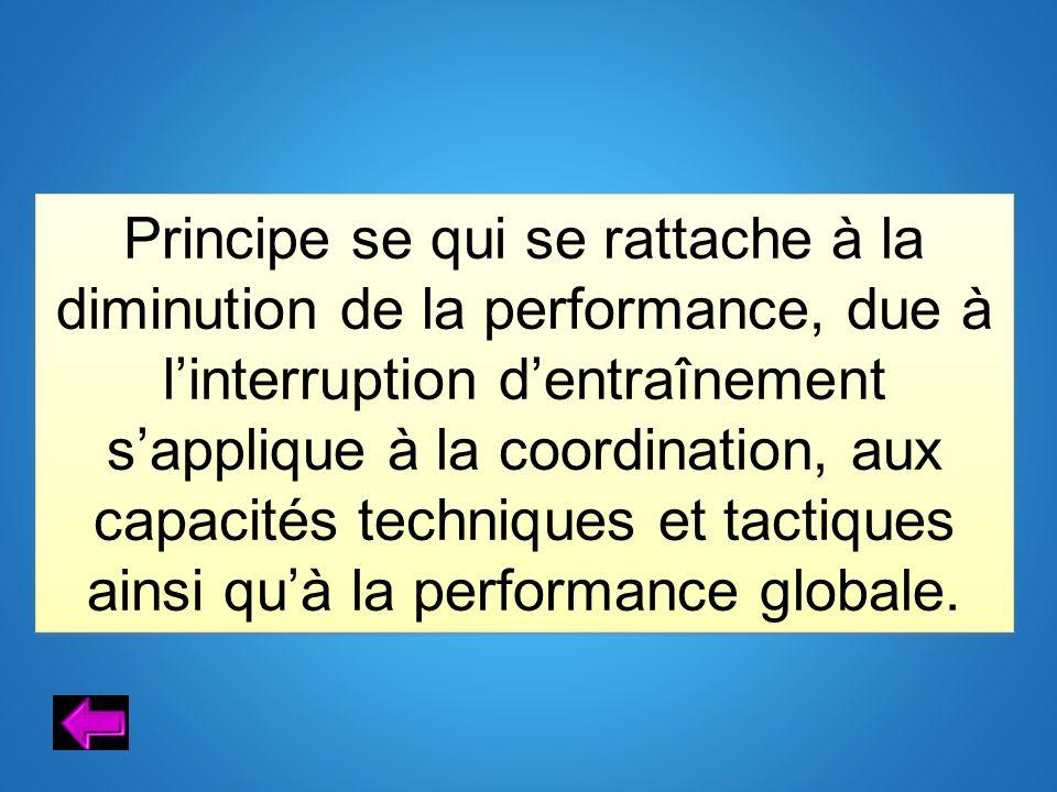 Principe se qui se rattache à la diminution de la performance, due à linterruption dentraînement sapplique à la coordination, aux capacités techniques