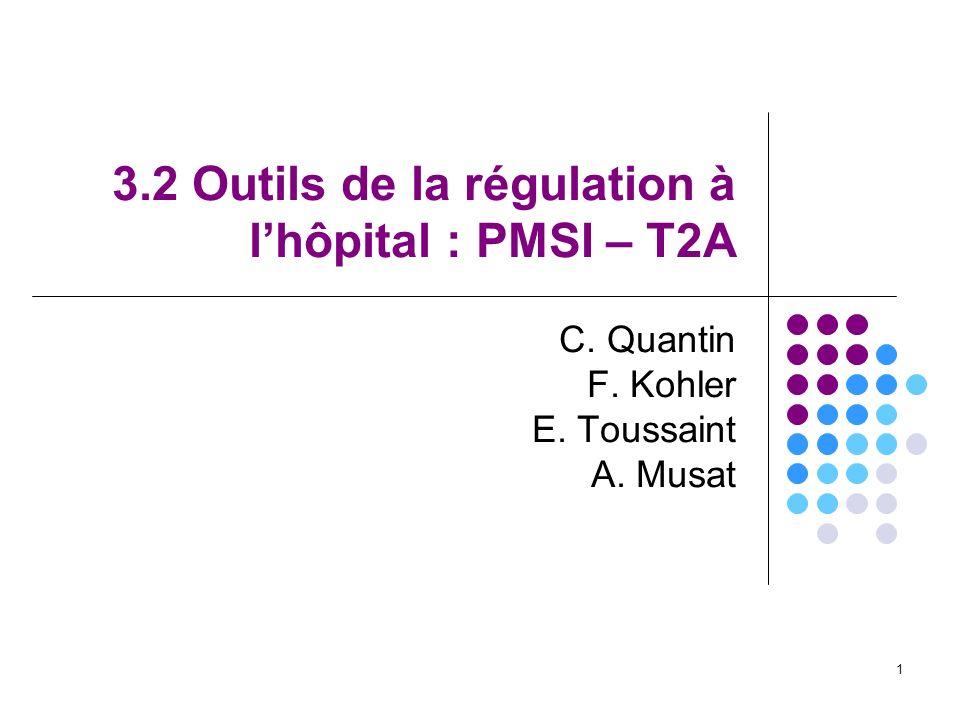 1 3.2 Outils de la régulation à lhôpital : PMSI – T2A C. Quantin F. Kohler E. Toussaint A. Musat