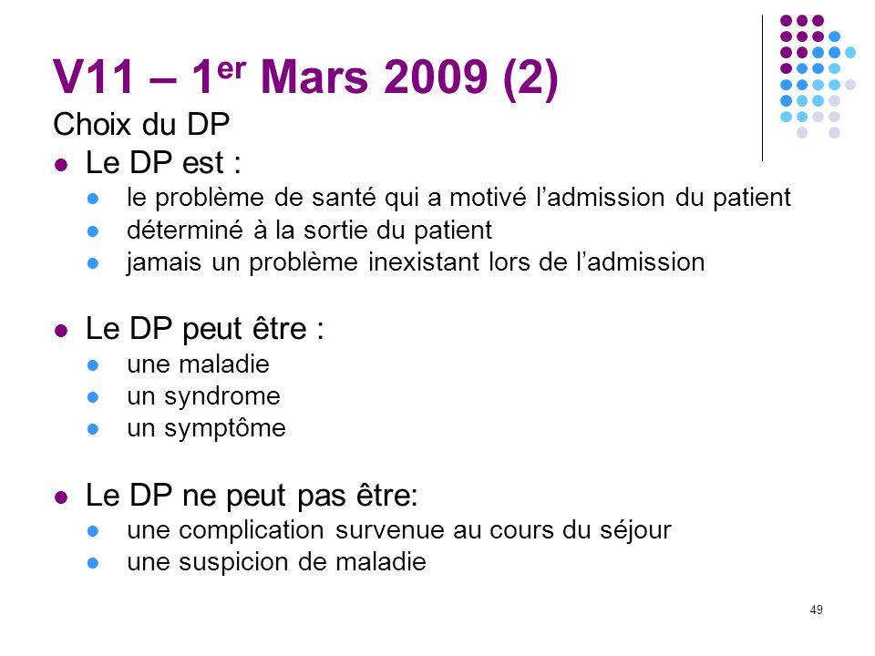 49 V11 – 1 er Mars 2009 (2) Choix du DP Le DP est : le problème de santé qui a motivé ladmission du patient déterminé à la sortie du patient jamais un