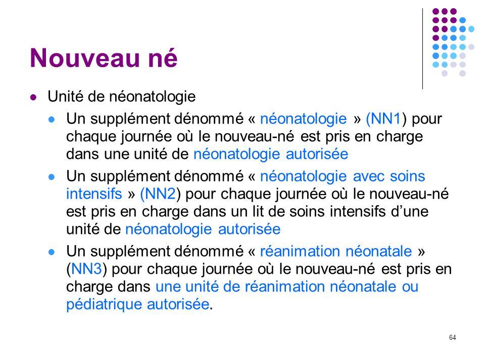 64 Nouveau né Unité de néonatologie Un supplément dénommé « néonatologie » (NN1) pour chaque journée où le nouveau-né est pris en charge dans une unit