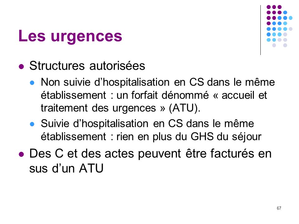 67 Les urgences Structures autorisées Non suivie dhospitalisation en CS dans le même établissement : un forfait dénommé « accueil et traitement des ur