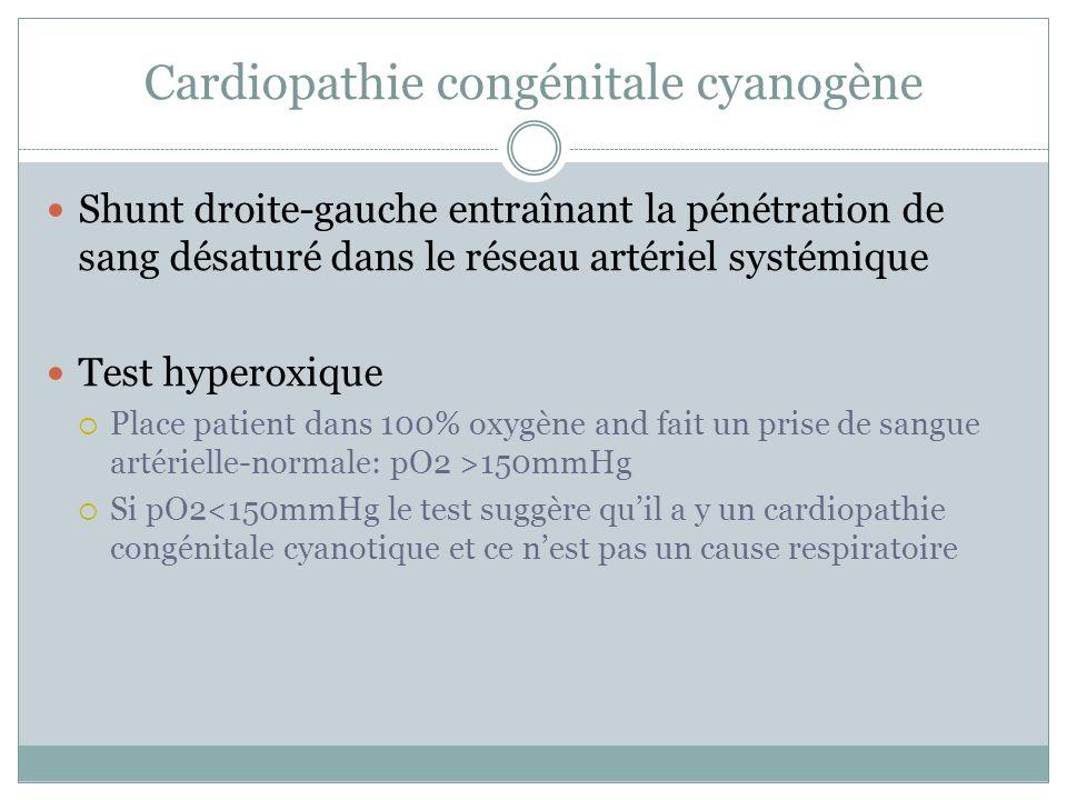 Cardiopathie congénitale cyanogène Shunt droite-gauche entraînant la pénétration de sang désaturé dans le réseau artériel systémique Test hyperoxique Place patient dans 100% oxygène and fait un prise de sangue artérielle-normale: pO2 >150mmHg Si pO2<150mmHg le test suggère quil a y un cardiopathie congénitale cyanotique et ce nest pas un cause respiratoire