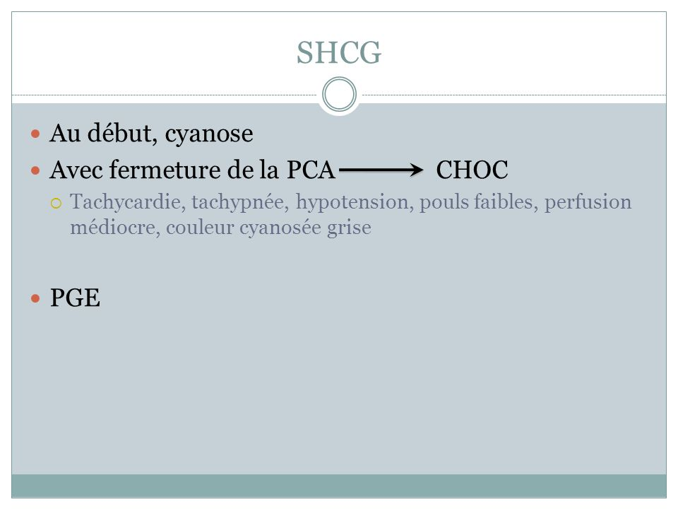 SHCG Au début, cyanose Avec fermeture de la PCA CHOC Tachycardie, tachypnée, hypotension, pouls faibles, perfusion médiocre, couleur cyanosée grise PGE