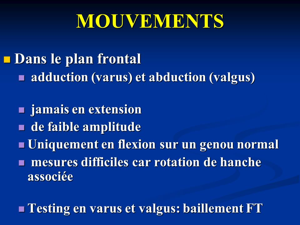 MOUVEMENTS Dans le plan frontal Dans le plan frontal adduction (varus) et abduction (valgus) adduction (varus) et abduction (valgus) jamais en extensi