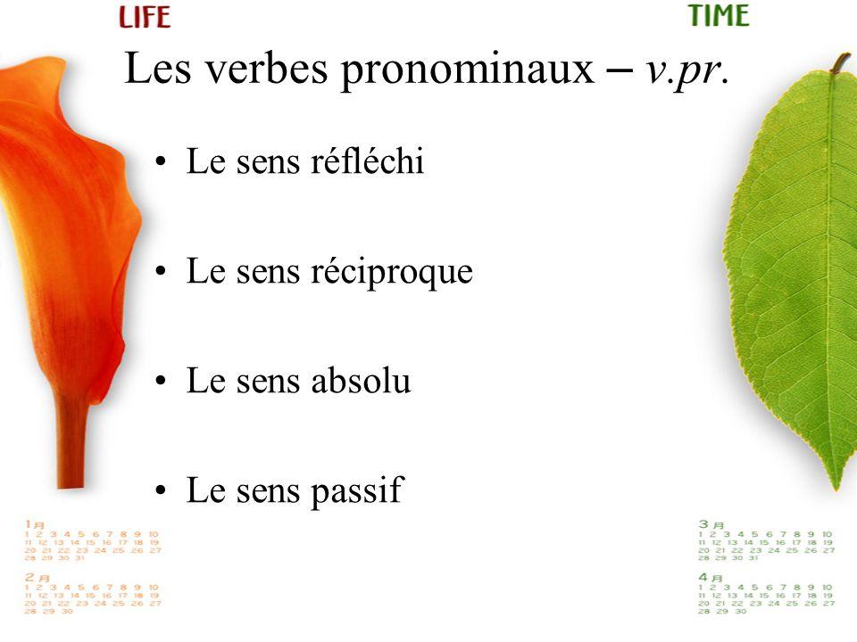 Les verbes pronominaux – v.pr. Le sens réfléchi Le sens réciproque Le sens absolu Le sens passif