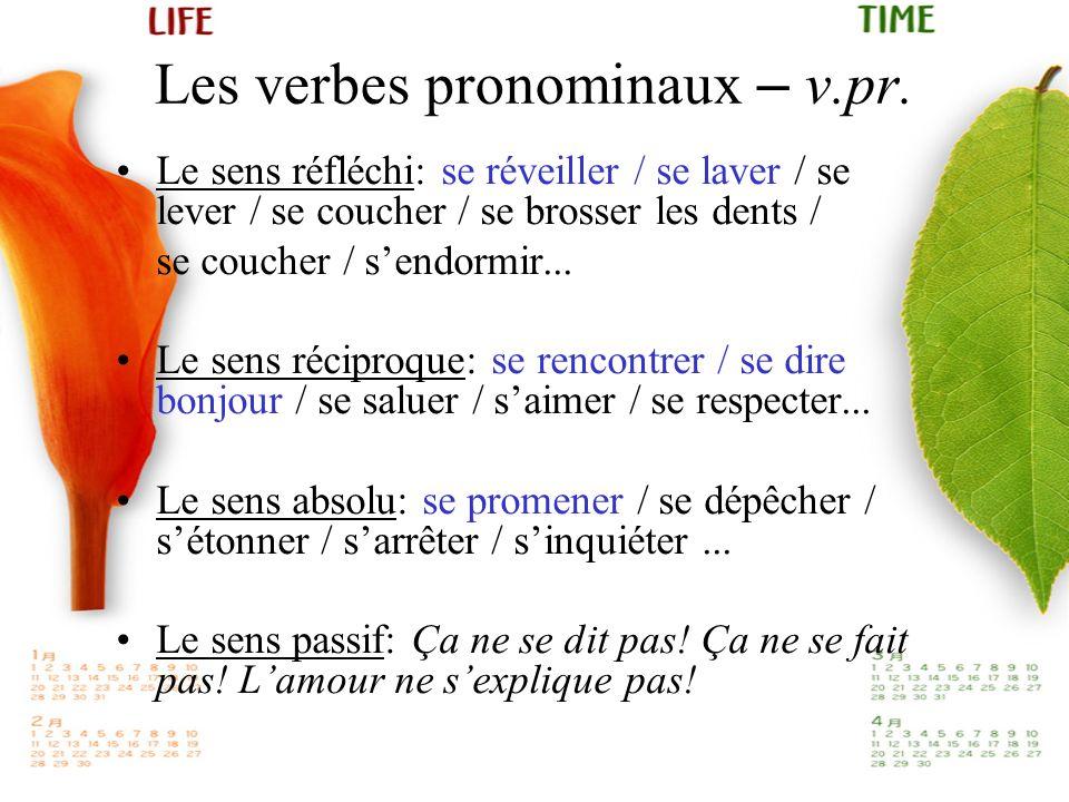 Les verbes pronominaux – v.pr. Le sens réfléchi: se réveiller / se laver / se lever / se coucher / se brosser les dents / se coucher / sendormir... Le
