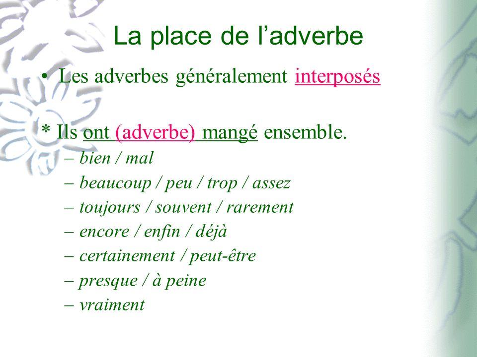 La place de ladverbe Les adverbes généralement interposés * Ils ont (adverbe) mangé ensemble. –bien / mal –beaucoup / peu / trop / assez –toujours / s
