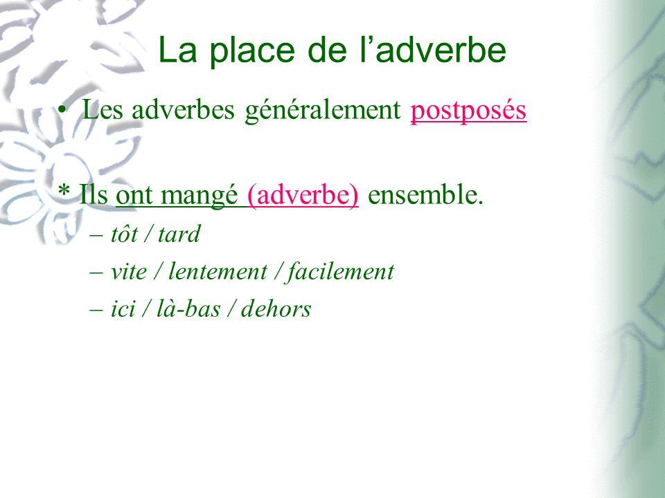 La place de ladverbe Les adverbes généralement postposés * Ils ont mangé (adverbe) ensemble. –tôt / tard –vite / lentement / facilement –ici / là-bas
