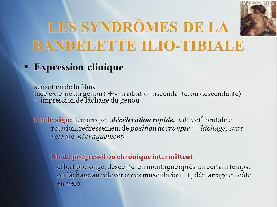 LES SYNDRÔMES DE LA BANDELETTE ILIO-TIBIALE Expression clinique sensation de brûlure face externe du genou ( +/- irradiation ascendante. ou descendant