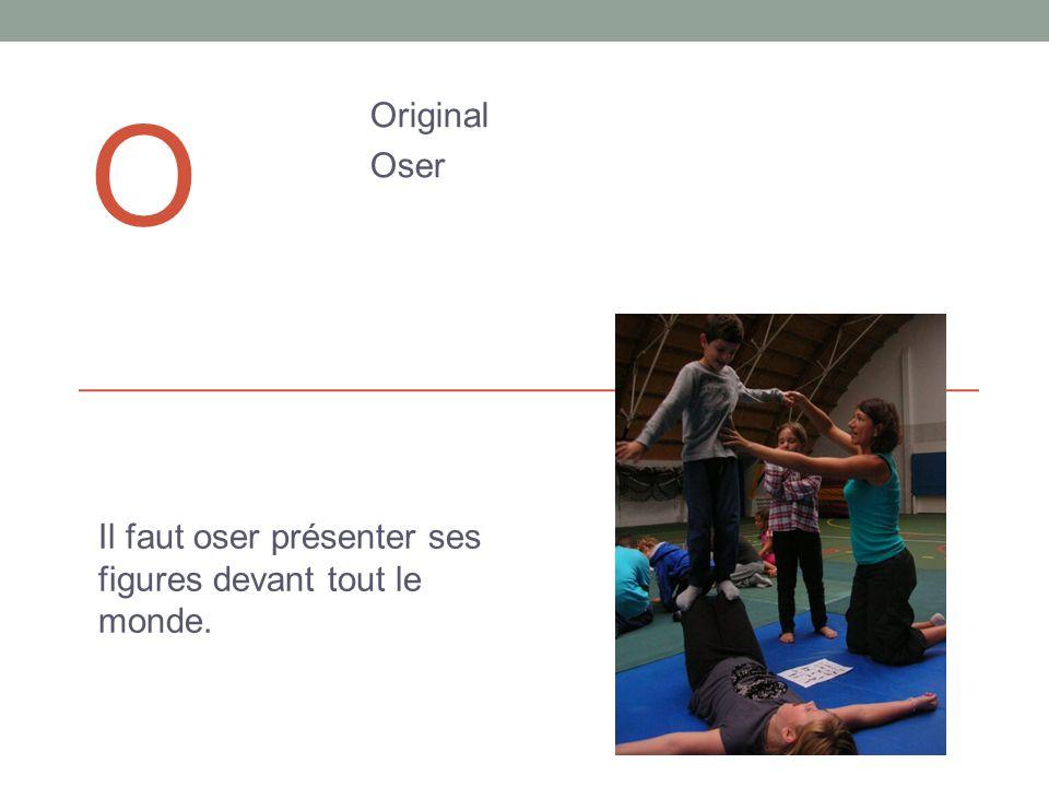 O Original Oser Il faut oser présenter ses figures devant tout le monde.