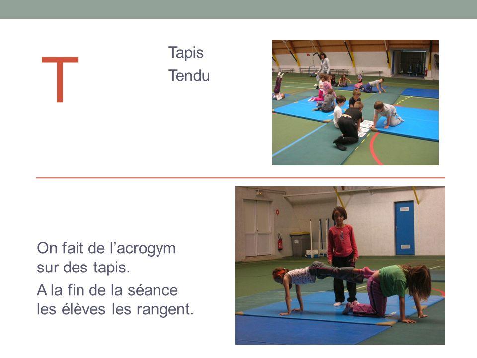 T Tapis Tendu On fait de lacrogym sur des tapis. A la fin de la séance les élèves les rangent.