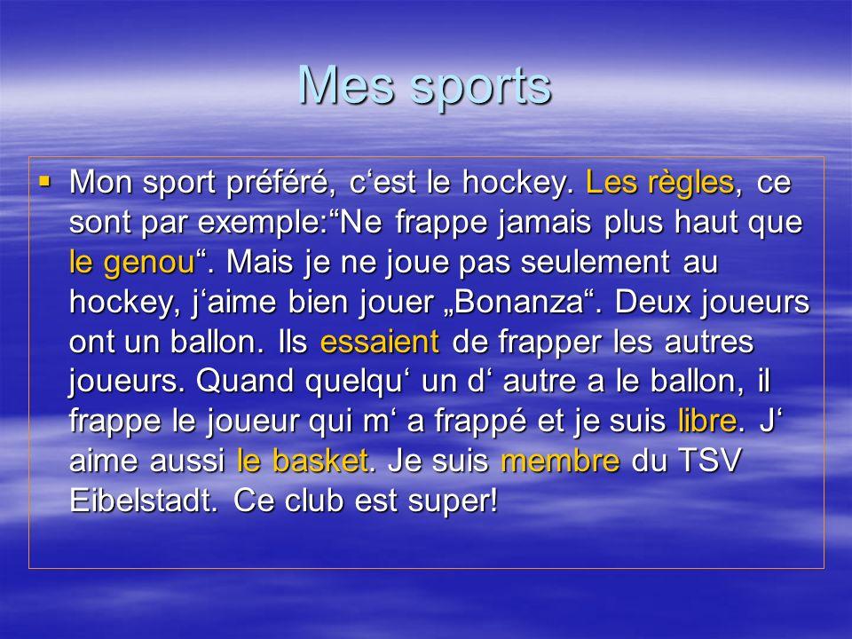 Mes sports Mon sport préféré, cest le hockey. Les règles, ce sont par exemple:Ne frappe jamais plus haut que le genou. Mais je ne joue pas seulement a