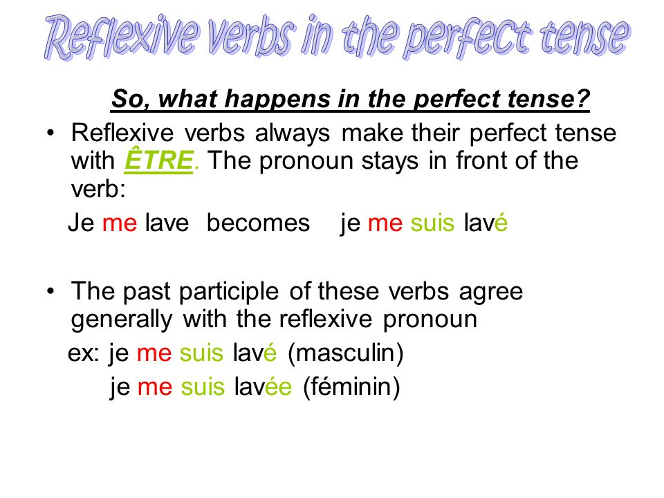 So, what happens in the perfect tense? Reflexive verbs always make their perfect tense with ÊTRE. The pronoun stays in front of the verb: Je me lave b
