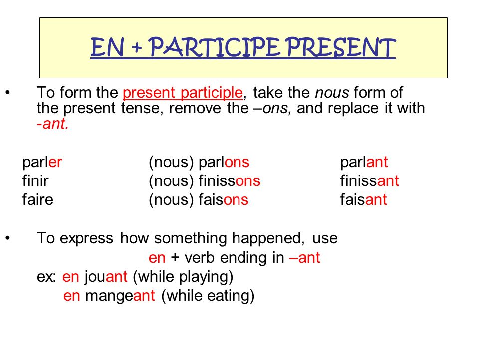 EN + PARTICIPE PRESENT To form the present participle, take the nous form of the present tense, remove the –ons, and replace it with -ant. parler (nou