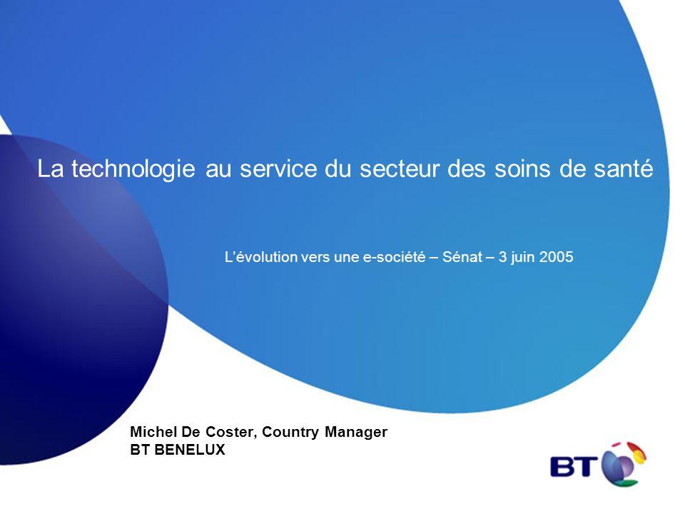La technologie au service du secteur des soins de santé Michel De Coster, Country Manager BT BENELUX Lévolution vers une e-société – Sénat – 3 juin 20