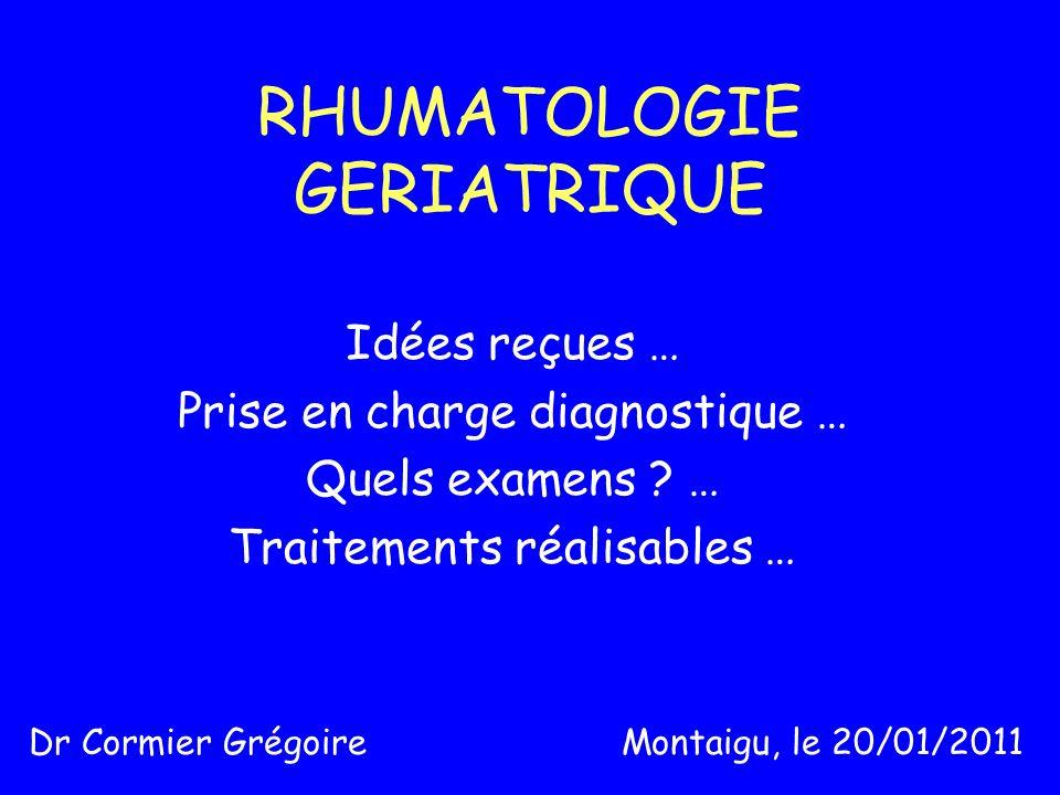 RHUMATOLOGIE GERIATRIQUE Idées reçues … Prise en charge diagnostique … Quels examens ? … Traitements réalisables … Dr Cormier Grégoire Montaigu, le 20