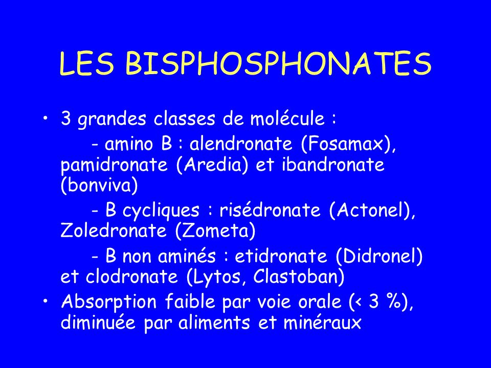 LES BISPHOSPHONATES 3 grandes classes de molécule : - amino B : alendronate (Fosamax), pamidronate (Aredia) et ibandronate (bonviva) - B cycliques : r