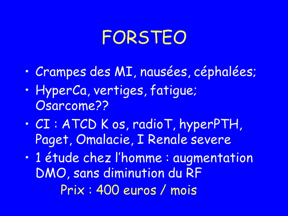 FORSTEO Crampes des MI, nausées, céphalées; HyperCa, vertiges, fatigue; Osarcome?? CI : ATCD K os, radioT, hyperPTH, Paget, Omalacie, I Renale severe