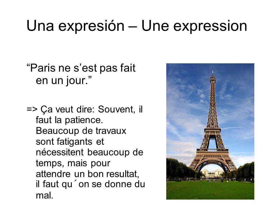 Una expresión – Une expression Paris ne sest pas fait en un jour. => Ça veut dire: Souvent, il faut la patience. Beaucoup de travaux sont fatigants et