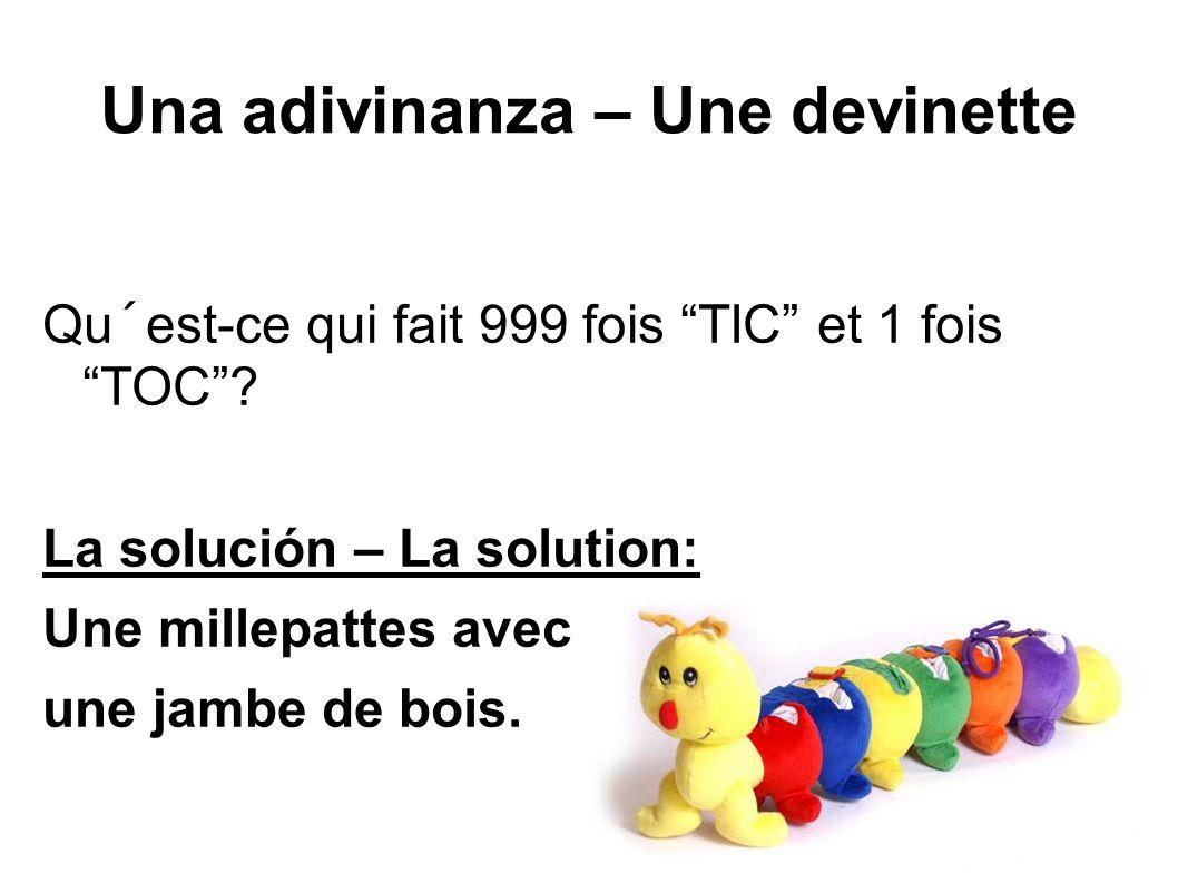 Una adivinanza – Une devinette Qu´est-ce qui fait 999 fois TIC et 1 fois TOC? La solución – La solution: Une millepattes avec une jambe de bois.