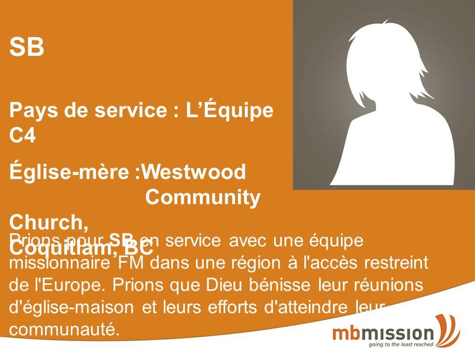 SB Pays de service : LÉquipe C4 Église-mère :Westwood Community Church, Coquitlam, BC Prions pour SB en service avec une équipe missionnaire FM dans une région à l accès restreint de l Europe.