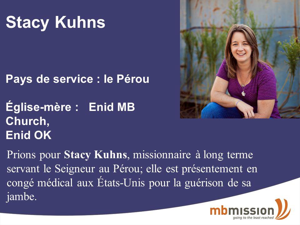 Stacy Kuhns Pays de service : le Pérou Église-mère : Enid MB Church, Enid OK Prions pour Stacy Kuhns, missionnaire à long terme servant le Seigneur au Pérou; elle est présentement en congé médical aux États-Unis pour la guérison de sa jambe.