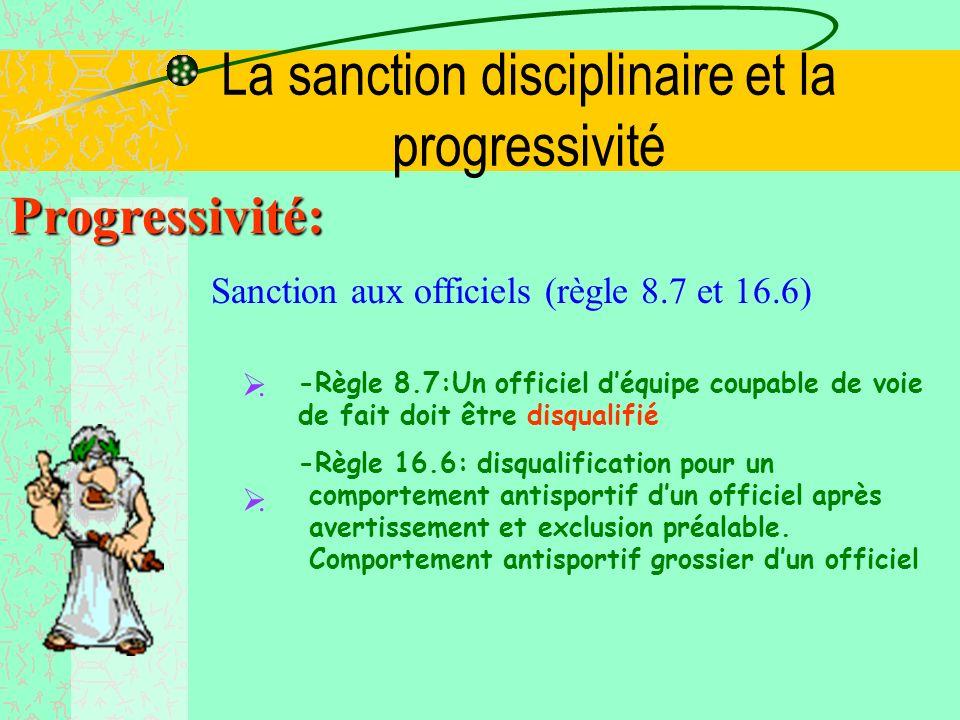 La sanction disciplinaire et la progressivité Progressivité: Sanction aux officiels Fautes Sanctions Conséquence sur le banc Conséquence sur le terrai