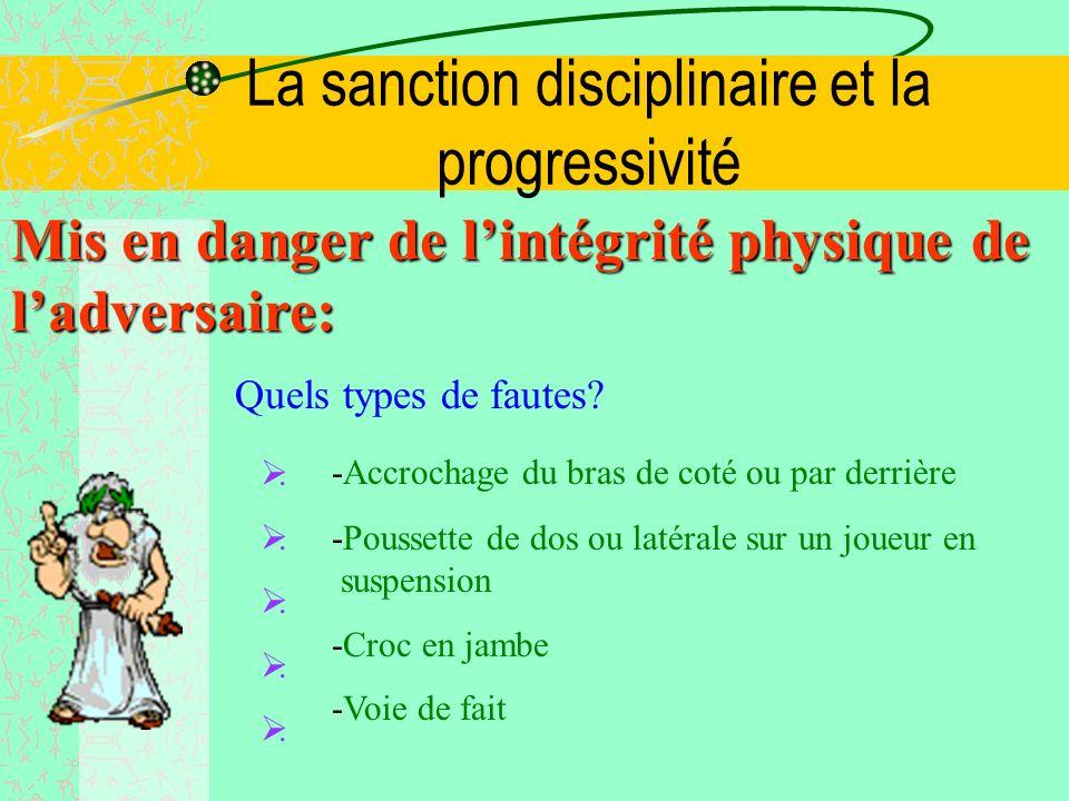 La sanction disciplinaire et la progressivité Mis en danger de lintégrité physique de ladversaire: Quels types de fautes.