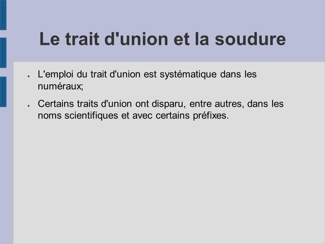 Le trait d'union et la soudure L'emploi du trait d'union est systématique dans les numéraux; Certains traits d'union ont disparu, entre autres, dans l