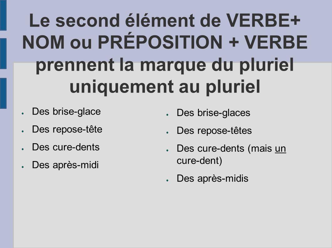 Le second élément de VERBE+ NOM ou PRÉPOSITION + VERBE prennent la marque du pluriel uniquement au pluriel Des brise-glace Des repose-tête Des cure-de