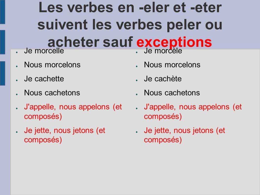 Les verbes en -eler et -eter suivent les verbes peler ou acheter sauf exceptions Je morcelle Nous morcelons Je cachette Nous cachetons J'appelle, nous